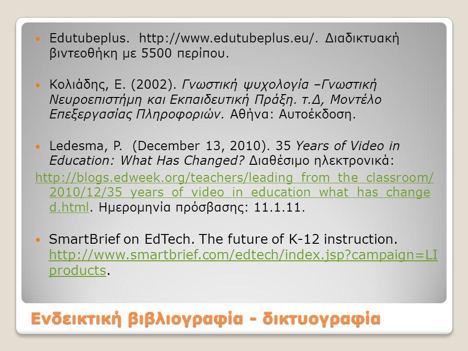 Ενδεικτική βιβλιογραφία - δικτυογραφία  Εdutubeplus. http://www.edutubeplus.eu/. Διαδικτυακή βιντεοθήκη με 5500 περίπου.  Κολιάδης, Ε. (2002). Γνωστ