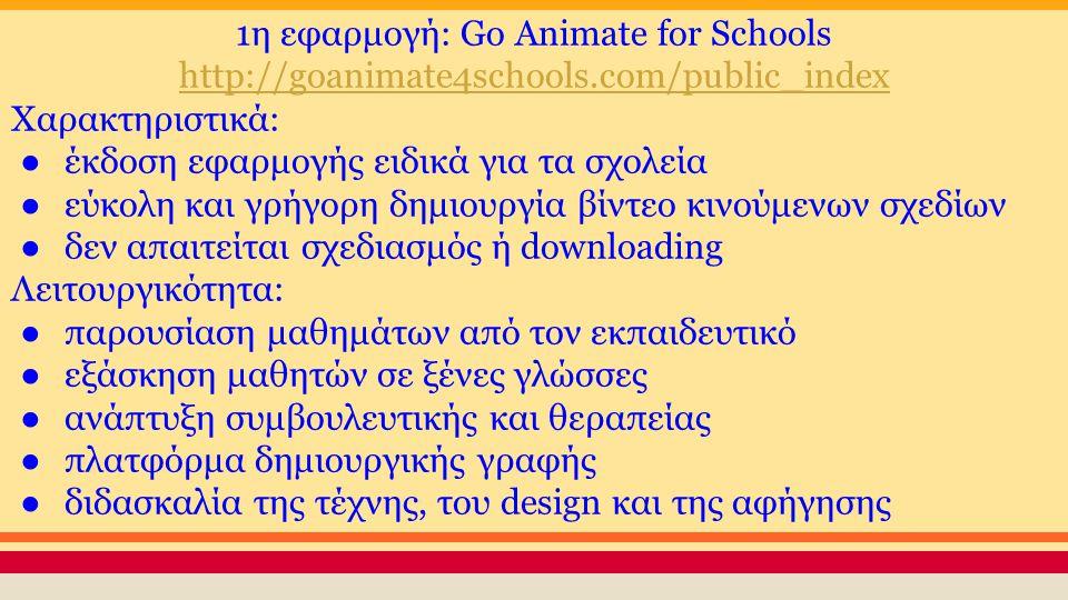 1η εφαρμογή: Go Animate for Schools http://goanimate4schools.com/public_index Χαρακτηριστικά: ●έκδοση εφαρμογής ειδικά για τα σχολεία ●εύκολη και γρήγορη δημιουργία βίντεο κινούμενων σχεδίων ●δεν απαιτείται σχεδιασμός ή downloading Λειτουργικότητα: ●παρουσίαση μαθημάτων από τον εκπαιδευτικό ●εξάσκηση μαθητών σε ξένες γλώσσες ●ανάπτυξη συμβουλευτικής και θεραπείας ●πλατφόρμα δημιουργικής γραφής ●διδασκαλία της τέχνης, του design και της αφήγησης
