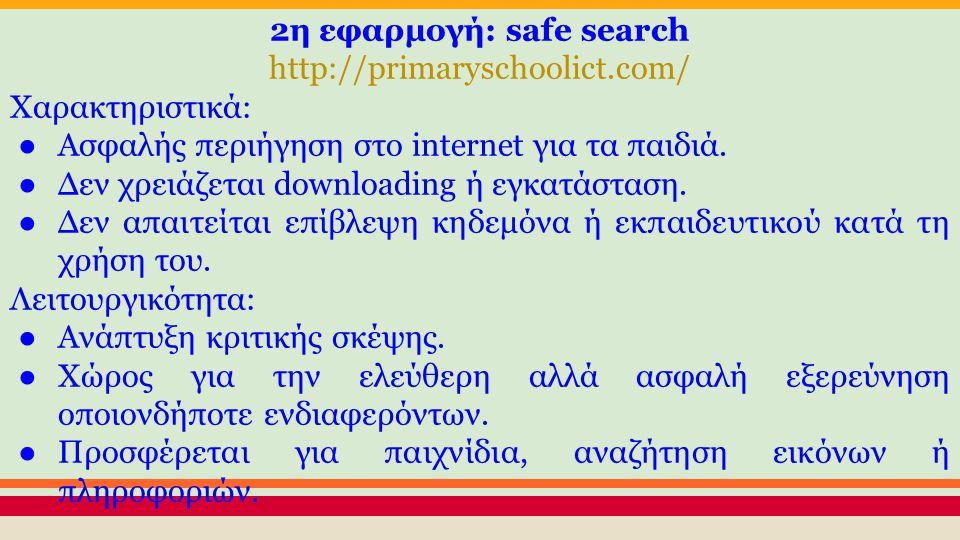 2η εφαρμογή: safe search http://primaryschoolict.com/ Xαρακτηριστικά: ●Ασφαλής περιήγηση στο internet για τα παιδιά.