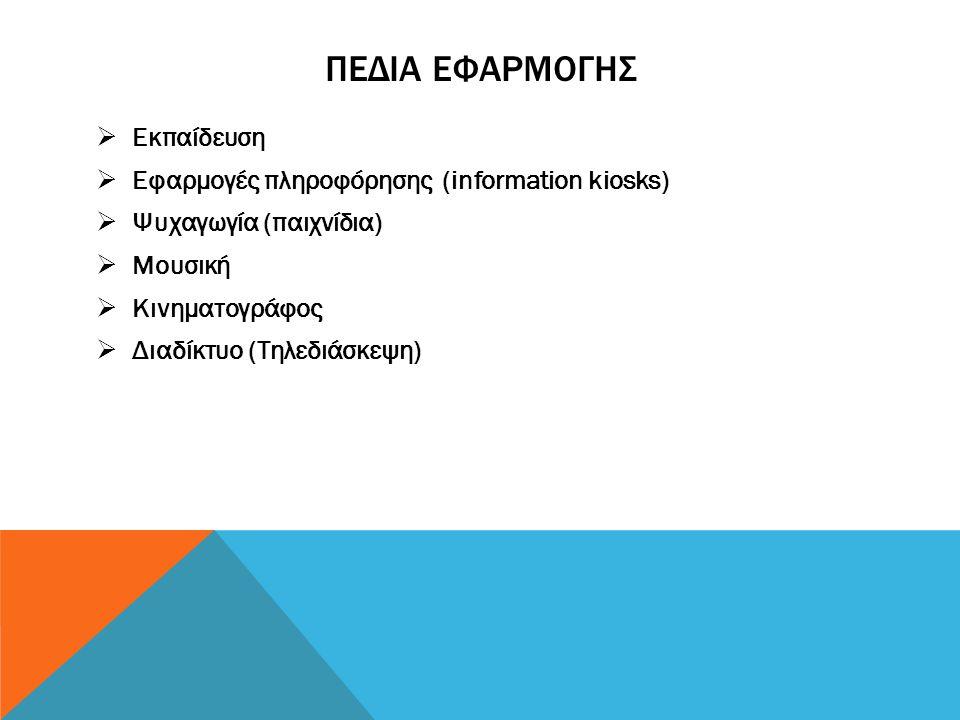 ΠΕΔΙΑ ΕΦΑΡΜΟΓΗΣ  Εκπαίδευση  Εφαρμογές πληροφόρησης (information kiosks)  Ψυχαγωγία (παιχνίδια)  Μουσική  Κινηματογράφος  Διαδίκτυο (Τηλεδιάσκεψ