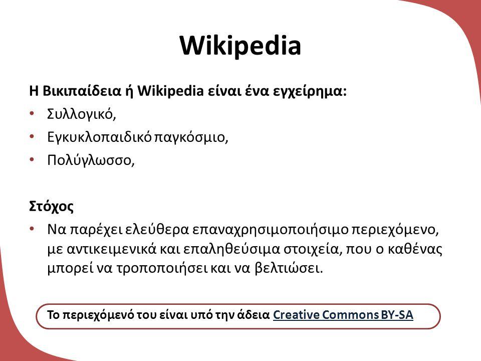 Wikipedia Η Βικιπαίδεια ή Wikipedia είναι ένα εγχείρημα: • Συλλογικό, • Εγκυκλοπαιδικό παγκόσμιο, • Πολύγλωσσο, Στόχος • Να παρέχει ελεύθερα επαναχρησιμοποιήσιμο περιεχόμενο, με αντικειμενικά και επαληθεύσιμα στοιχεία, που ο καθένας μπορεί να τροποποιήσει και να βελτιώσει.