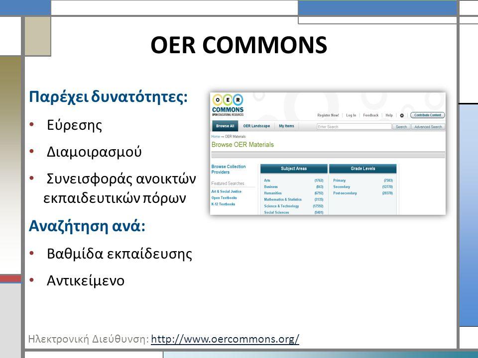 OER COMMONS Παρέχει δυνατότητες: • Εύρεσης • Διαμοιρασμού • Συνεισφοράς ανοικτών εκπαιδευτικών πόρων Αναζήτηση ανά: • Βαθμίδα εκπαίδευσης • Αντικείμενο Ηλεκτρονική Διεύθυνση: http://www.oercommons.org/http://www.oercommons.org/