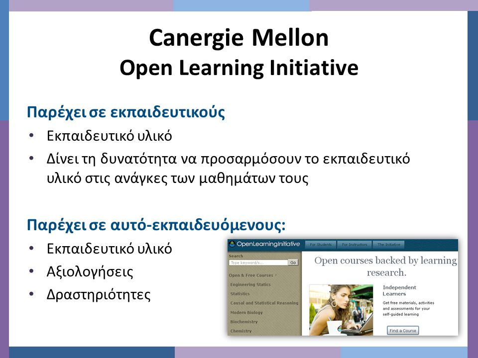 Canergie Mellon Open Learning Initiative Παρέχει σε εκπαιδευτικούς • Εκπαιδευτικό υλικό • Δίνει τη δυνατότητα να προσαρμόσουν το εκπαιδευτικό υλικό στις ανάγκες των μαθημάτων τους Παρέχει σε αυτό-εκπαιδευόμενους: • Εκπαιδευτικό υλικό • Αξιολογήσεις • Δραστηριότητες