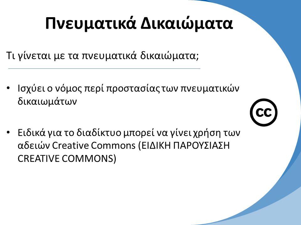 Πνευματικά Δικαιώματα Τι γίνεται με τα πνευματικά δικαιώματα; • Ισχύει ο νόμος περί προστασίας των πνευματικών δικαιωμάτων • Eιδικά για το διαδίκτυο μπορεί να γίνει χρήση των αδειών Creative Commons (ΕΙΔΙΚΗ ΠΑΡΟΥΣΙΑΣΗ CREATIVE COMMONS)