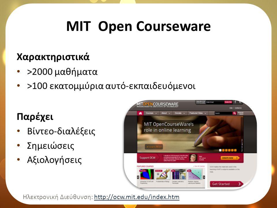 ΜΙΤ Open Courseware Χαρακτηριστικά • >2000 μαθήματα • >100 εκατομμύρια αυτό-εκπαιδευόμενοι Παρέχει • Βίντεο-διαλέξεις • Σημειώσεις • Αξιολογήσεις Ηλεκτρονική Διεύθυνση: http://ocw.mit.edu/index.htmhttp://ocw.mit.edu/index.htm