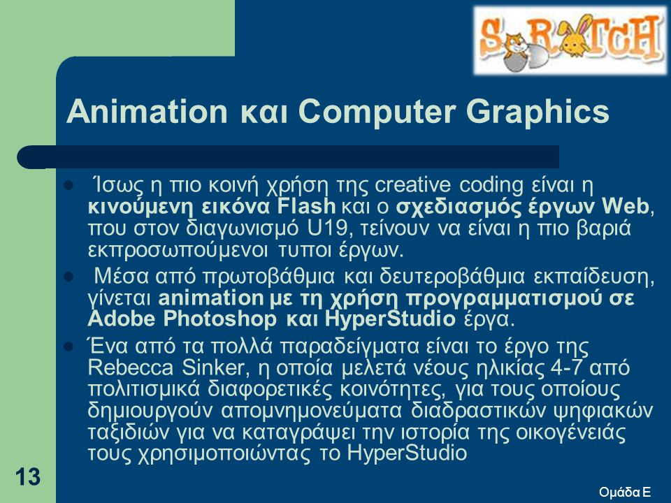 Animation και Computer Graphics  Ίσως η πιο κοινή χρήση της creative coding είναι η κινούμενη εικόνα Flash και ο σχεδιασμός έργων Web, που στον διαγωνισμό U19, τείνουν να είναι η πιο βαριά εκπροσωπούμενοι τυποι έργων.
