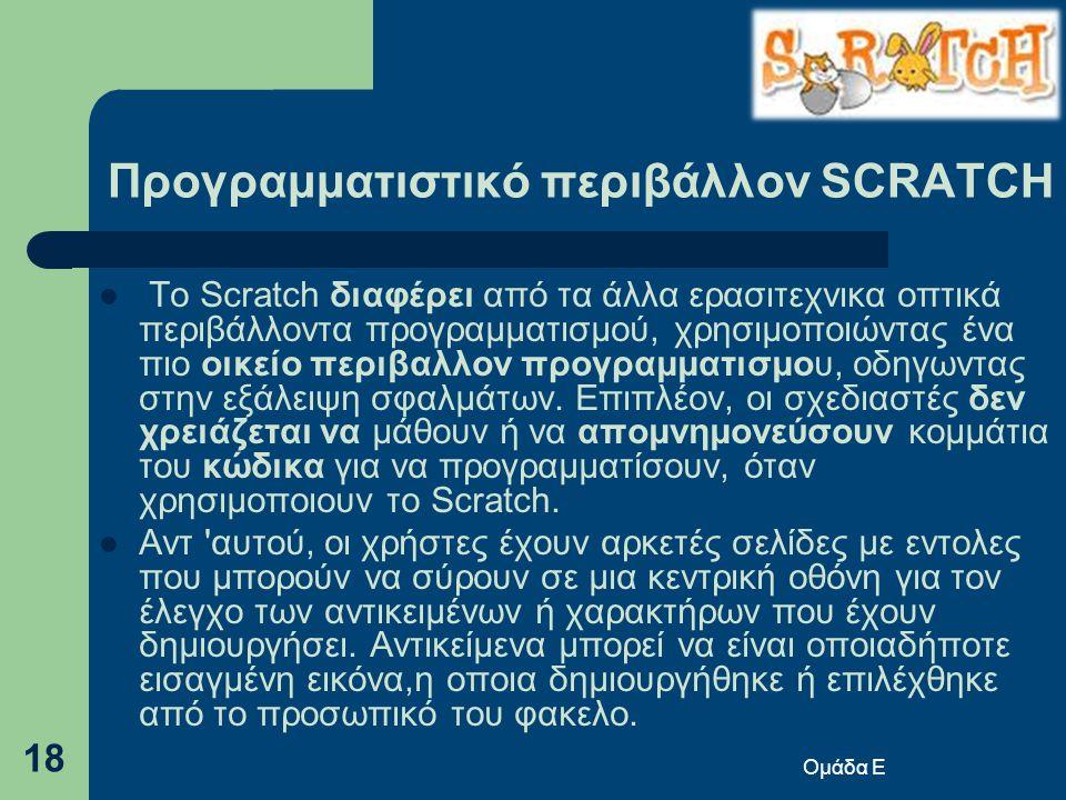 Προγραμματιστικό περιβάλλον SCRATCH  Το Scratch διαφέρει από τα άλλα ερασιτεχνικα οπτικά περιβάλλοντα προγραμματισμού, χρησιμοποιώντας ένα πιο οικείο περιβαλλον προγραμματισμου, οδηγωντας στην εξάλειψη σφαλμάτων.