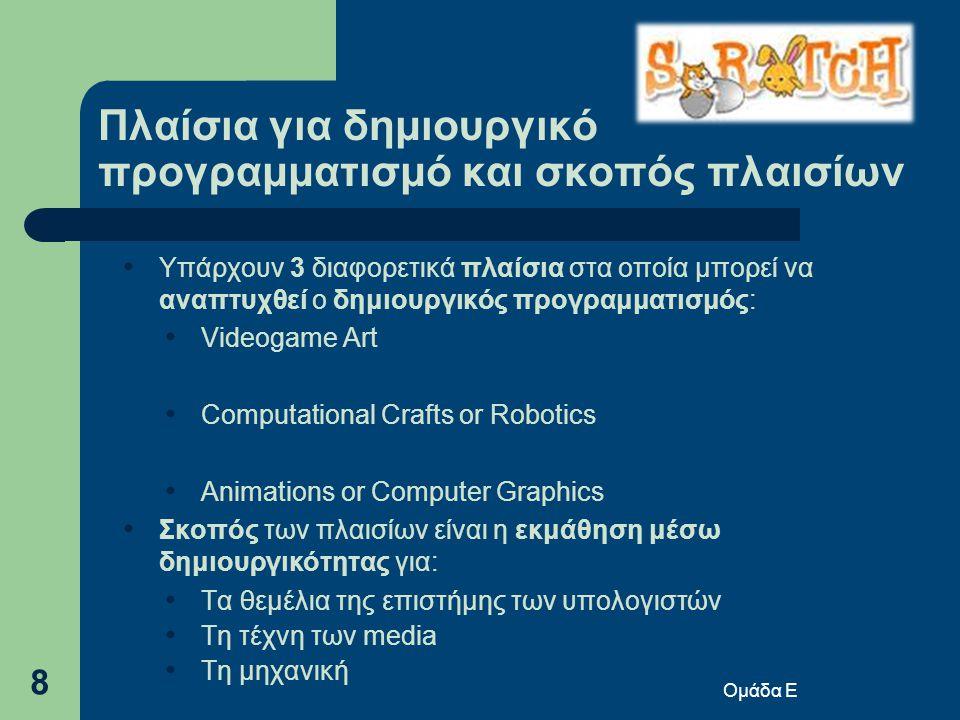 Ομάδα Ε 8 Πλαίσια για δημιουργικό προγραμματισμό και σκοπός πλαισίων • Υπάρχουν 3 διαφορετικά πλαίσια στα οποία μπορεί να αναπτυχθεί ο δημιουργικός προγραμματισμός: • Videogame Art • Computational Crafts or Robotics • Animations or Computer Graphics • Σκοπός των πλαισίων είναι η εκμάθηση μέσω δημιουργικότητας για: • Τα θεμέλια της επιστήμης των υπολογιστών • Τη τέχνη των media • Τη μηχανική