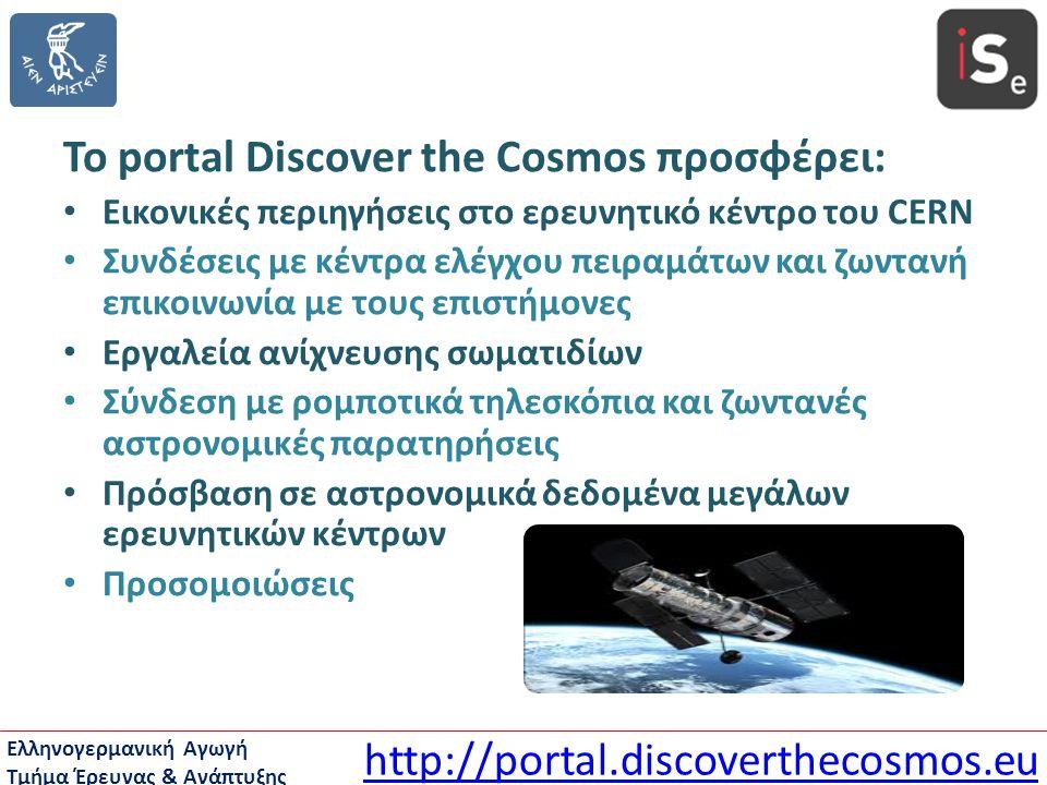 Ελληνογερμανική Αγωγή Τμήμα Έρευνας & Ανάπτυξης Το portal Discover the Cosmos προσφέρει: • Εικονικές περιηγήσεις στο ερευνητικό κέντρο του CERN • Συνδ