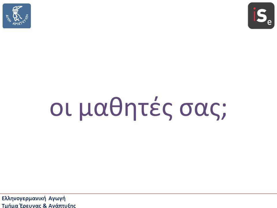 Ελληνογερμανική Αγωγή Τμήμα Έρευνας & Ανάπτυξης οι μαθητές σας;