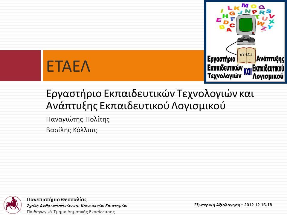Πανεπιστήμιο Θεσσαλίας Σχολή Ανθρωπιστικών και Κοινωνικών Επιστημών Παιδαγωγικό Τμήμα Δημοτικής Εκπαίδευσης Εξωτερική Αξιολόγηση – 2012.12.16-18 Δραστηριότητες Εργαστηρίου (2008-2012) Κυρίως διδακτικές και υποστηρικτικές δράσεις •Επιλογή και εγκατάσταση εκπαιδευτικών λογισμικών τα οποία είναι διαθέσιμα στην αίθουσα του εργαστηρίου των προπτυχιακών φοιτητών και στην αίθουσα του ΕΤΑΕΛ •Υποτιτλισμός εκπαιδευτικών βίντεο https://www.youtube.com/channel/UCCkWHiYzmskX9WBdVg1LS1Q •Δημιουργία βίντεο ενάντια στη λογοκλοπή https://www.youtube.com/watch?v=IiCgC21EIvs •Επιλογή σχεδίων μαθήματος υποστηριζόμενων από ΤΠΕ και οργάνωσή τους στους χώρους του εργαστηρίου •Υποστήριξη του ΠΜΣ «Σύγχρονα Περιβάλλοντα Μάθησης και Παραγωγής Διδακτικού Υλικού» και των ΠΑΚΕ (Πανεπιστημιακό Κέντρο Εκπαίδευσης Επιμορφωτών στην χρήση των ΤΠΕ στη Διδασκαλία) Θεσσαλίας