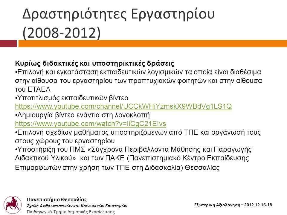Πανεπιστήμιο Θεσσαλίας Σχολή Ανθρωπιστικών και Κοινωνικών Επιστημών Παιδαγωγικό Τμήμα Δημοτικής Εκπαίδευσης Εξωτερική Αξιολόγηση – 2012.12.16-18 Δραστηριότητες Εργαστηρίου (2008-2012) Κυρίως διδακτικές και υποστηρικτικές δράσεις •Επιλογή και εγκατάσταση εκπαιδευτικών λογισμικών τα οποία είναι διαθέσιμα στην αίθουσα του εργαστηρίου των προπτυχιακών φοιτητών και στην αίθουσα του ΕΤΑΕΛ •Υποτιτλισμός εκπαιδευτικών βίντεο https://www.youtube.com/channel/UCCkWHiYzmskX9WBdVg1LS1Q •Δημιουργία βίντεο ενάντια στη λογοκλοπή https://www.youtube.com/watch v=IiCgC21EIvs •Επιλογή σχεδίων μαθήματος υποστηριζόμενων από ΤΠΕ και οργάνωσή τους στους χώρους του εργαστηρίου •Υποστήριξη του ΠΜΣ «Σύγχρονα Περιβάλλοντα Μάθησης και Παραγωγής Διδακτικού Υλικού» και των ΠΑΚΕ (Πανεπιστημιακό Κέντρο Εκπαίδευσης Επιμορφωτών στην χρήση των ΤΠΕ στη Διδασκαλία) Θεσσαλίας