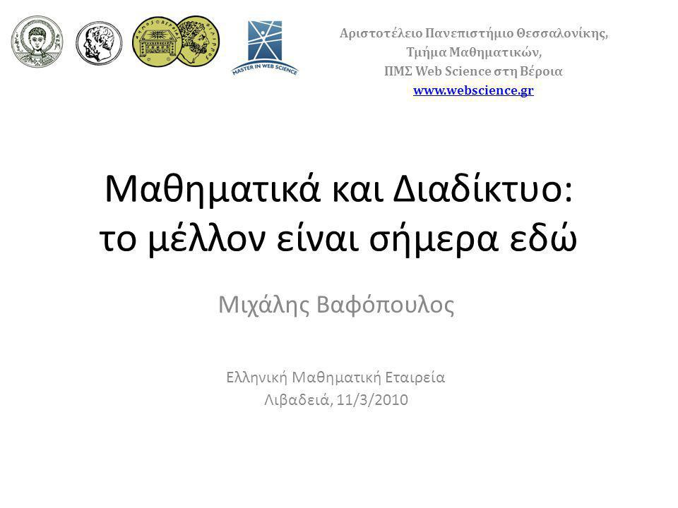 Μαθηματικά και Διαδίκτυο: το μέλλον είναι σήμερα εδώ Μιχάλης Βαφόπουλος Ελληνική Μαθηματική Εταιρεία Λιβαδειά, 11/3/2010 Αριστοτέλειο Πανεπιστήμιο Θεσσαλονίκης, Τμήμα Μαθηματικών, ΠΜΣ Web Science στη Βέροια www.webscience.gr