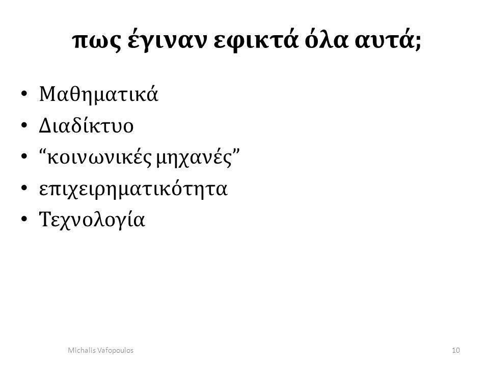 πως έγιναν εφικτά όλα αυτά; • Μαθηματικά • Διαδίκτυο • κοινωνικές μηχανές • επιχειρηματικότητα • Τεχνολογία 10 Michalis Vafopoulos