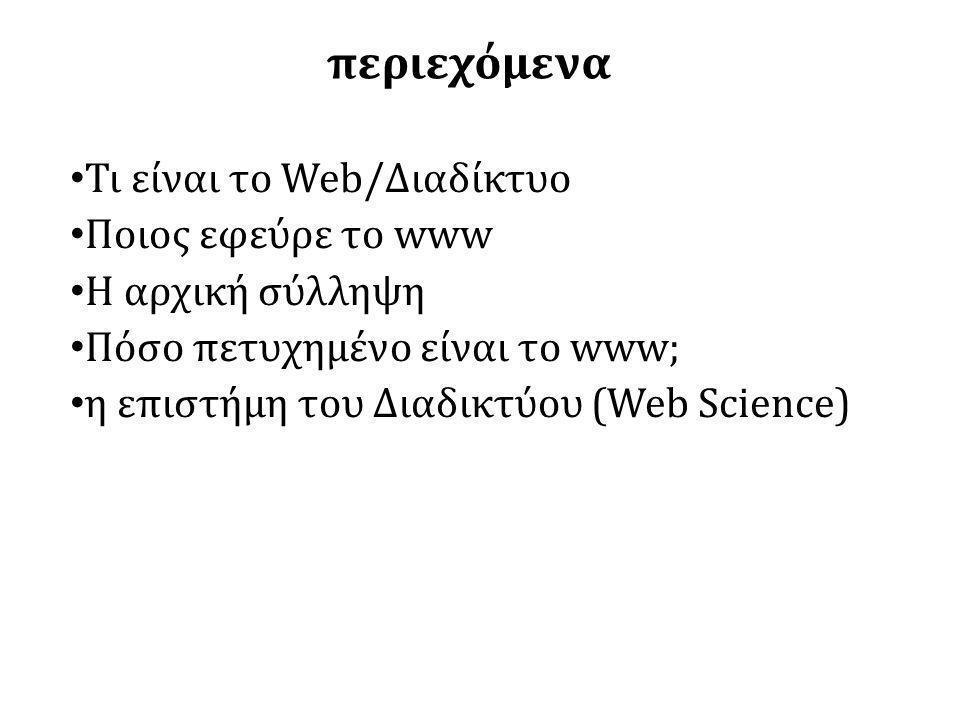 περιεχόμενα • Τι είναι το Web/Διαδίκτυο • Ποιος εφεύρε το www • Η αρχική σύλληψη • Πόσο πετυχημένο είναι το www; • η επιστήμη του Διαδικτύου (Web Science)