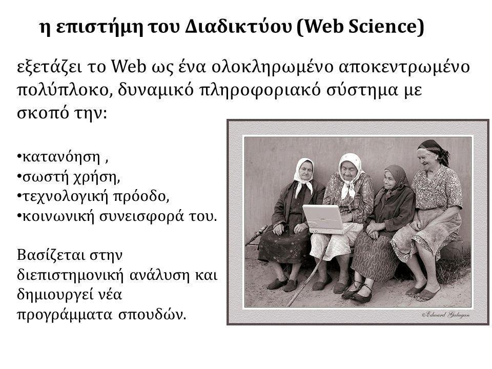 η επιστήμη του Διαδικτύου (Web Science) εξετάζει το Web ως ένα ολοκληρωμένο αποκεντρωμένο πολύπλοκο, δυναμικό πληροφοριακό σύστημα με σκοπό την: • κατανόηση, • σωστή χρήση, • τεχνολογική πρόοδο, • κοινωνική συνεισφορά του.