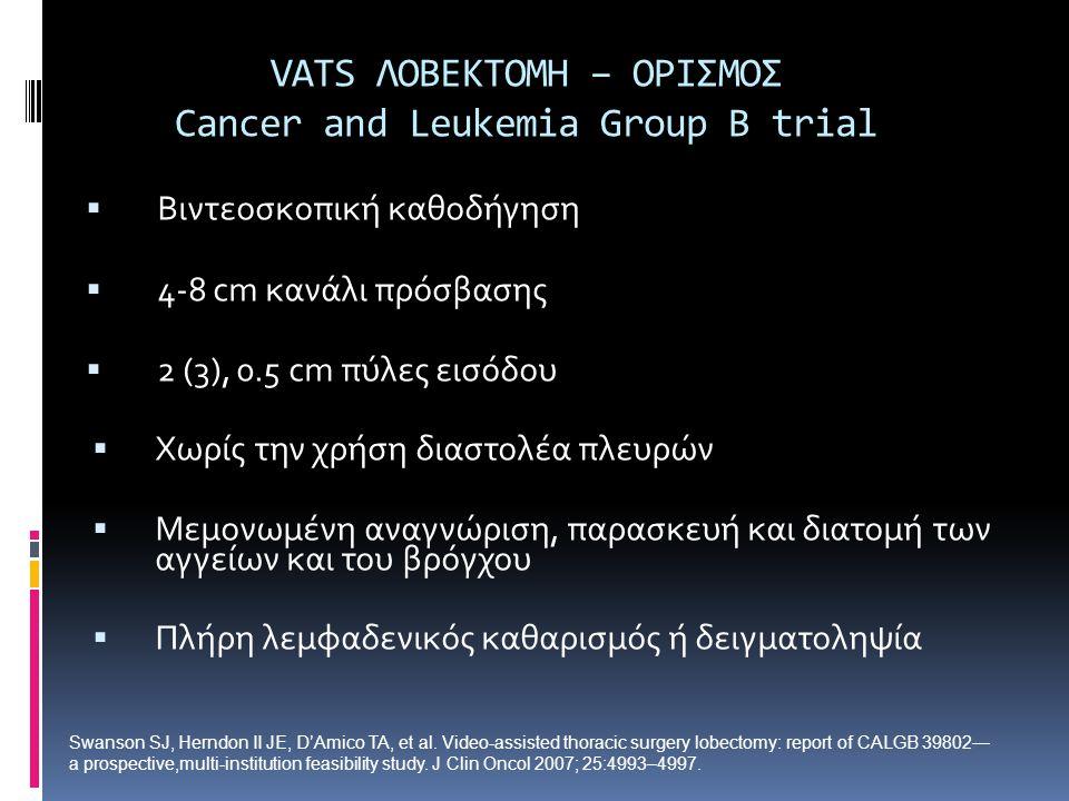 VATS ΛOBEKTOMH – OΡΙΣΜΟΣ Cancer and Leukemia Group B trial  Βιντεοσκοπική καθοδήγηση  4-8 cm κανάλι πρόσβασης  2 (3), 0.5 cm πύλες εισόδου  Χωρίς την χρήση διαστολέα πλευρών  Μεμονωμένη αναγνώριση, παρασκευή και διατομή των αγγείων και του βρόγχου  Πλήρη λεμφαδενικός καθαρισμός ή δειγματοληψία Swanson SJ, Herndon II JE, D'Amico TA, et al.