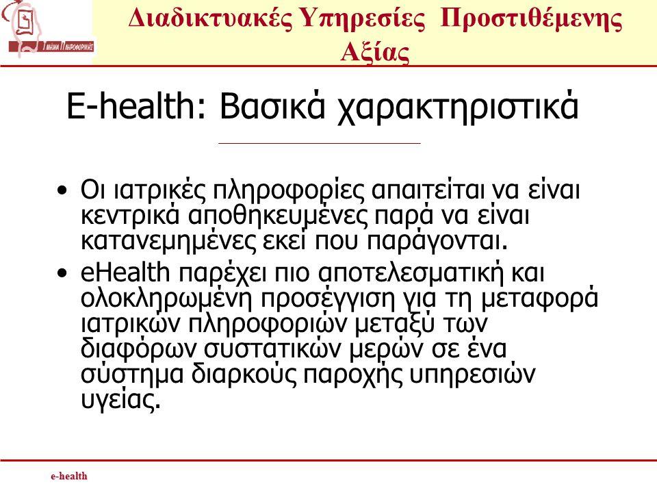 Διαδικτυακές Υπηρεσίες Προστιθέμενης Αξίαςe-health E-health: Βασικά χαρακτηριστικά •Οι ιατρικές πληροφορίες απαιτείται να είναι κεντρικά αποθηκευμένες παρά να είναι κατανεμημένες εκεί που παράγονται.