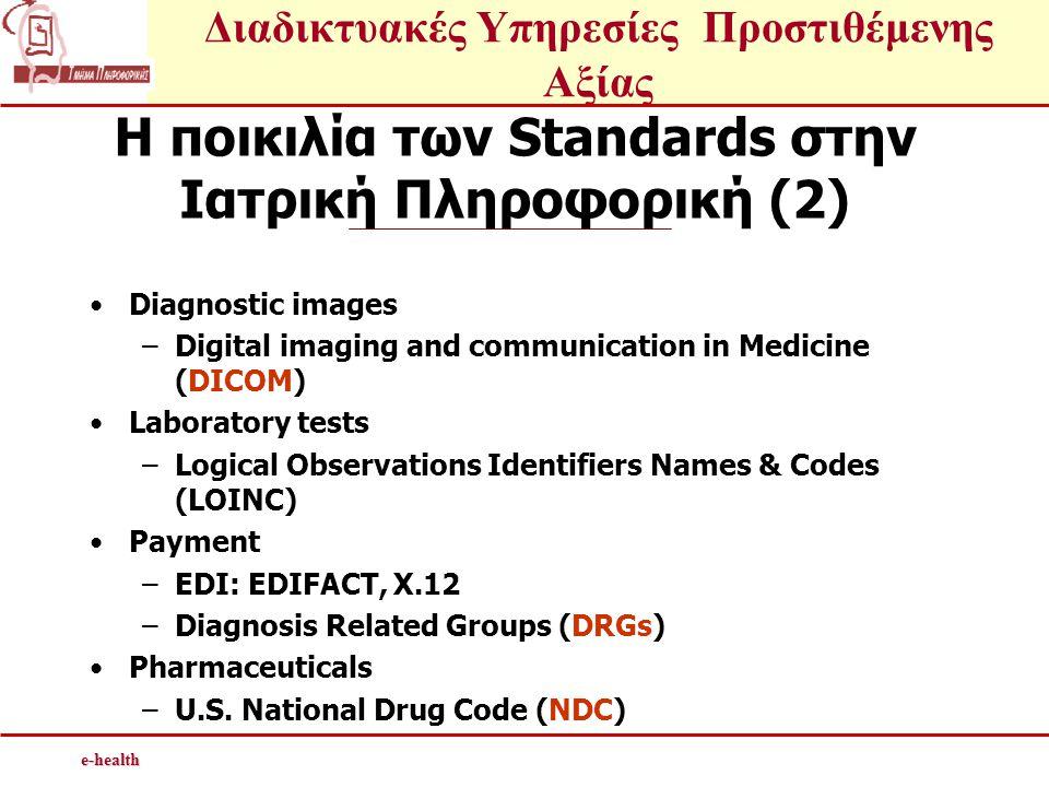 Διαδικτυακές Υπηρεσίες Προστιθέμενης Αξίαςe-health Η ποικιλία των Standards στην Ιατρική Πληροφορική (2) •Diagnostic images –Digital imaging and communication in Medicine (DICOM) •Laboratory tests –Logical Observations Identifiers Names & Codes (LOINC) •Payment –EDI: EDIFACT, X.12 –Diagnosis Related Groups (DRGs) •Pharmaceuticals –U.S.