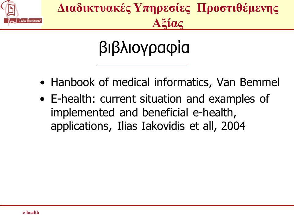 Διαδικτυακές Υπηρεσίες Προστιθέμενης Αξίαςe-health Ηλεκτρονική υγεία (e-health) •Ολοκληρωμένο σύνολο τεχνολογιών πληροφορικής, έγκυρων - έγκαιρων πληροφοριών και διαδικασιών που επιτρέπουν την αποτελεσματική προσφορά υπηρεσιών υγείας και ενσωματώνουν τις τεχνολογίες Ηλεκτρονικού Ιατρικού Φακέλου και τηλεϊατρικής •E-health έρχεται να υποστηρίξει ένα ανθρωποκεντρικό σύστημα υγείας.