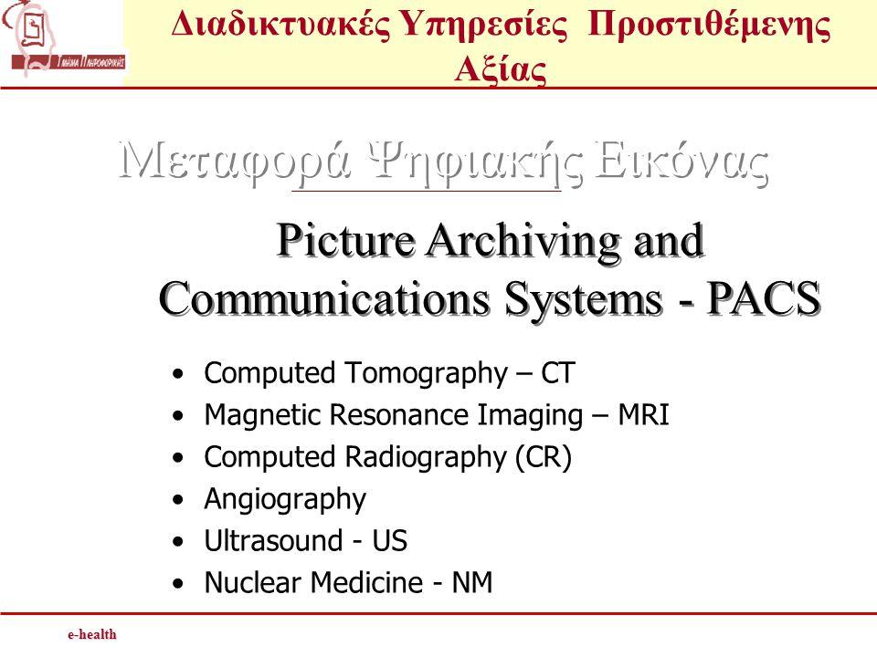 Διαδικτυακές Υπηρεσίες Προστιθέμενης Αξίαςe-health Μεταφορά Ψηφιακής Εικόνας Picture Archiving and Communications Systems - PACS •Computed Tomography – CT •Magnetic Resonance Imaging – MRI •Computed Radiography (CR) •Angiography •Ultrasound - US •Nuclear Medicine - NM