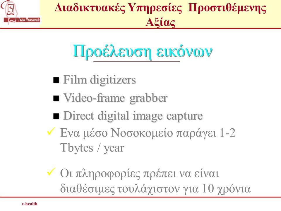 e-health Προέλευση εικόνων  Film digitizers  Video-frame grabber  Direct digital image capture  Ενα μέσο Νοσοκομείο παράγει 1-2 Tbytes / year  Οι πληροφορίες πρέπει να είναι διαθέσιμες τουλάχιστον για 10 χρόνια