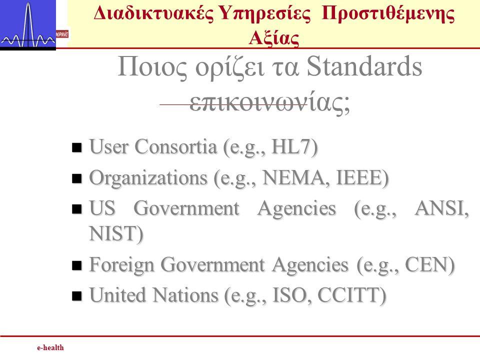Διαδικτυακές Υπηρεσίες Προστιθέμενης Αξίαςe-health Ποιος ορίζει τα Standards επικοινωνίας;  User Consortia (e.g., HL7)  Organizations (e.g., NEMA, IEEE)  US Government Agencies (e.g., ANSI, NIST)  Foreign Government Agencies (e.g., CEN)  United Nations (e.g., ISO, CCITT)