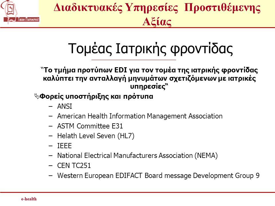 Διαδικτυακές Υπηρεσίες Προστιθέμενης Αξίαςe-health Τομέας Ιατρικής φροντίδας Το τμήμα προτύπων EDI για τον τομέα της ιατρικής φροντίδας καλύπτει την ανταλλαγή μηνυμάτων σχετιζόμενων με ιατρικές υπηρεσίες  Φορείς υποστήριξης και πρότυπα –ANSI –American Health Information Management Association –ASTM Committee E31 –Helath Level Seven (HL7) –IEEE –National Electrical Manufacturers Association (NEMA) –CEN TC251 –Western European EDIFACT Board message Development Group 9
