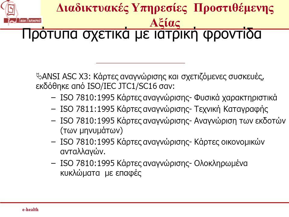 Διαδικτυακές Υπηρεσίες Προστιθέμενης Αξίαςe-health Πρότυπα σχετικά με ιατρική φροντίδα  ANSI ASC X3: Κάρτες αναγνώρισης και σχετιζόμενες συσκευές, εκδόθηκε από ISO/IEC JTC1/SC16 σαν: –ISO 7810:1995 Κάρτες αναγνώρισης- Φυσικά χαρακτηριστικά –ISO 7811:1995 Κάρτες αναγνώρισης- Τεχνική Καταγραφής –ISO 7810:1995 Κάρτες αναγνώρισης- Αναγνώριση των εκδοτών (των μηνυμάτων) –ISO 7810:1995 Κάρτες αναγνώρισης- Κάρτες οικονομικών ανταλλαγών.