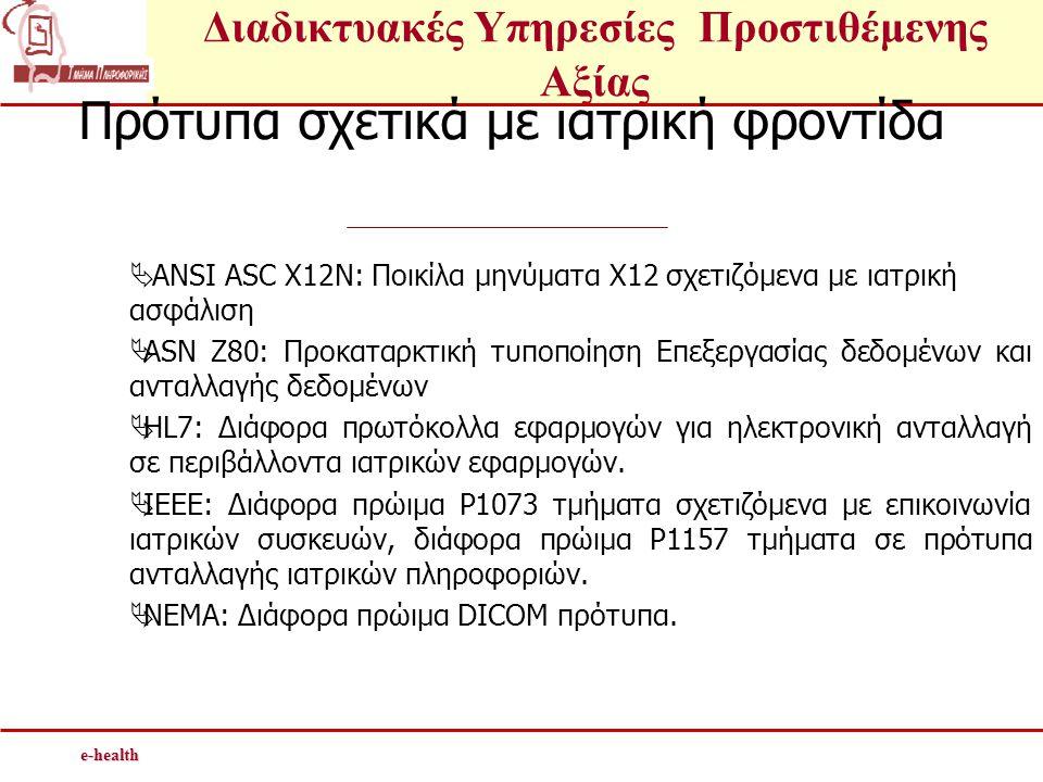Διαδικτυακές Υπηρεσίες Προστιθέμενης Αξίαςe-health Πρότυπα σχετικά με ιατρική φροντίδα  ANSI ASC X12N: Ποικίλα μηνύματα Χ12 σχετιζόμενα με ιατρική ασφάλιση  ASN Z80: Προκαταρκτική τυποποίηση Επεξεργασίας δεδομένων και ανταλλαγής δεδομένων  HL7: Διάφορα πρωτόκολλα εφαρμογών για ηλεκτρονική ανταλλαγή σε περιβάλλοντα ιατρικών εφαρμογών.