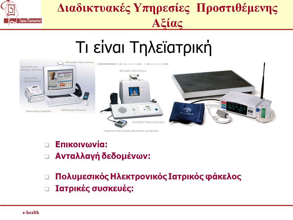 Διαδικτυακές Υπηρεσίες Προστιθέμενης Αξίαςe-health Τι είναι Τηλεϊατρική  Επικοινωνία: μέσω φωνής / Βίντεο  Ανταλλαγή δεδομένων: Σε πραγματικό χρόνο/ Αποθήκευση και αποστολή  Πολυμεσικός Ηλεκτρονικός Ιατρικός φάκελος  Ιατρικές συσκευές: στηθοσκόπιο, μετρητής ζαχάρου, θερμόμετρο, ηλεκτροκαρδιογράφημα,...