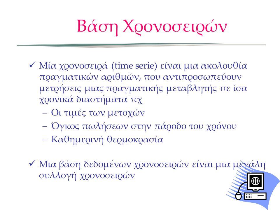 Βάση Χρονοσειρών  Μία χρονοσειρά (time serie) είναι μια ακολουθία πραγματικών αριθμών, που αντιπροσωπεύουν μετρήσεις μιας πραγματικής μεταβλητής σε ίσα χρονικά διαστήματα πχ –Οι τιμές των μετοχών –Όγκος πωλήσεων στην πάροδο του χρόνου –Καθημερινή θερμοκρασία  Μια βάση δεδομένων χρονοσειρών είναι μια μεγάλη συλλογή χρονοσειρών