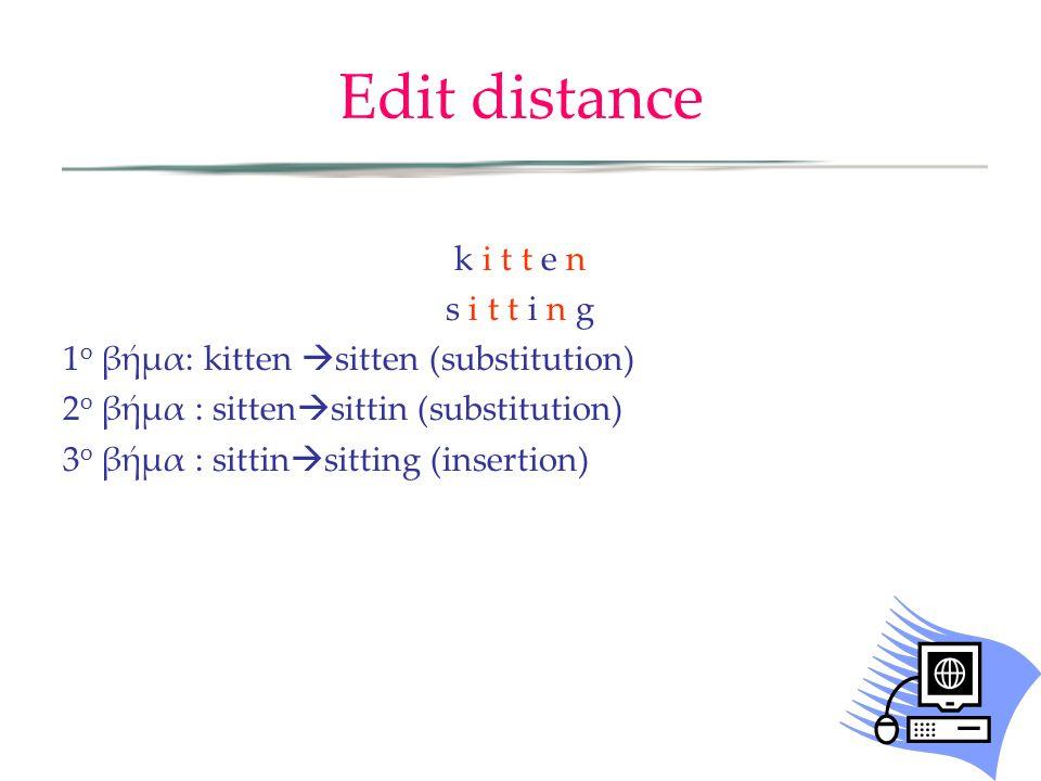 Edit distance k i t t e n s i t t i n g 1 ο βήμα: kitten  sitten (substitution) 2 ο βήμα : sitten  sittin (substitution) 3 ο βήμα : sittin  sitting (insertion)