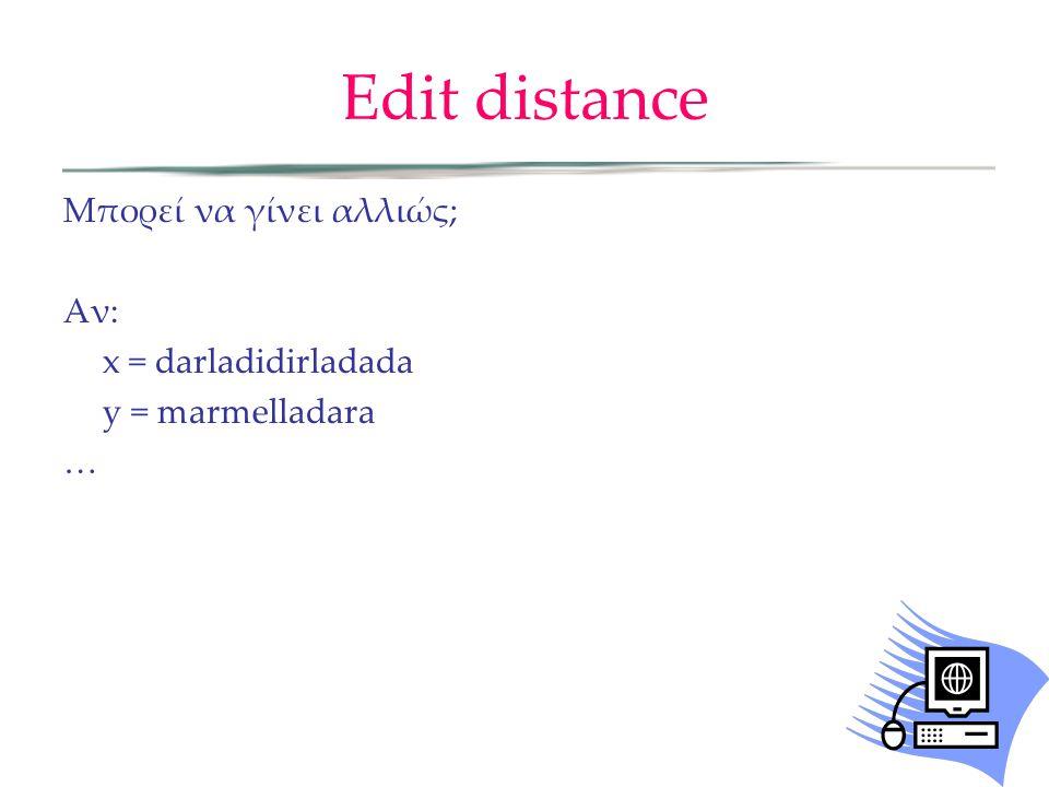 Edit distance Μπορεί να γίνει αλλιώς; Αν: x = darladidirladada y = marmelladara …