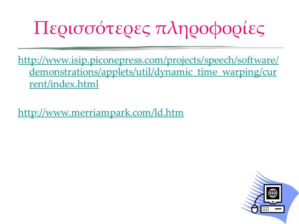 Περισσότερες πληροφορίες http://www.isip.piconepress.com/projects/speech/software/ demonstrations/applets/util/dynamic_time_warping/cur rent/index.html http://www.merriampark.com/ld.htm