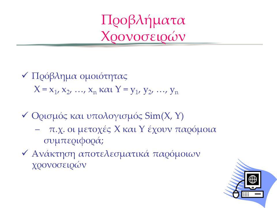 Προβλήματα Χρονοσειρών  Πρόβλημα ομοιότητας X = x 1, x 2, …, x n και Y = y 1, y 2, …, y n  Ορισμός και υπολογισμός Sim(X, Y) –π.χ.