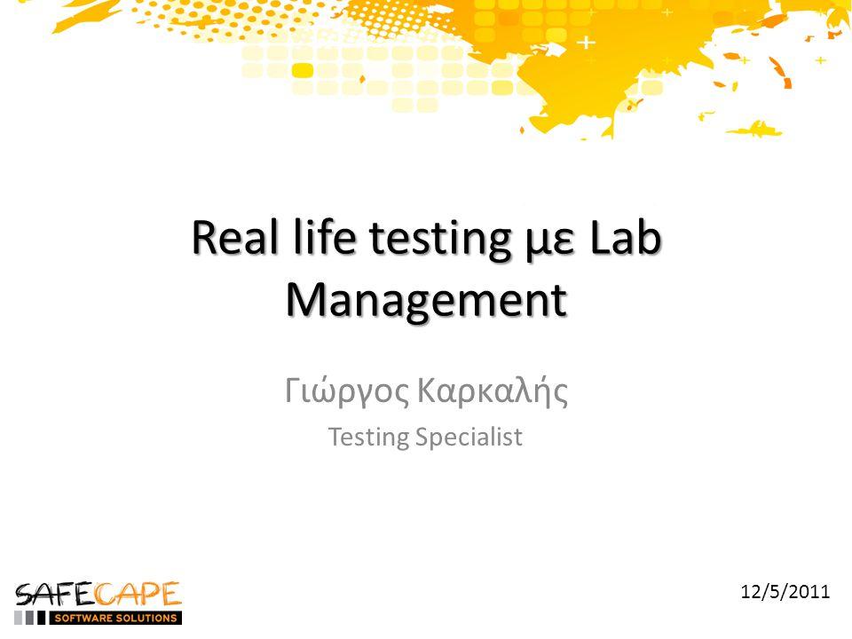Real life testing με Lab Management Γιώργος Καρκαλής Testing Specialist 12/5/2011
