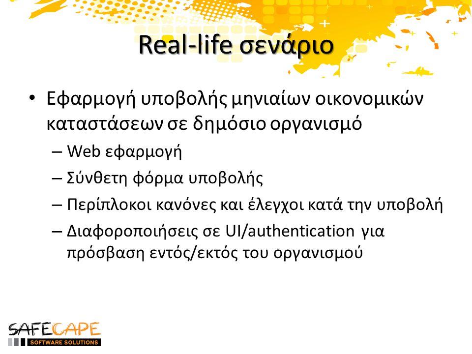 Real-life σενάριο • Εφαρμογή υποβολής μηνιαίων οικονομικών καταστάσεων σε δημόσιο οργανισμό – Web εφαρμογή – Σύνθετη φόρμα υποβολής – Περίπλοκοι κανόνες και έλεγχοι κατά την υποβολή – Διαφοροποιήσεις σε UI/authentication για πρόσβαση εντός/εκτός του οργανισμού
