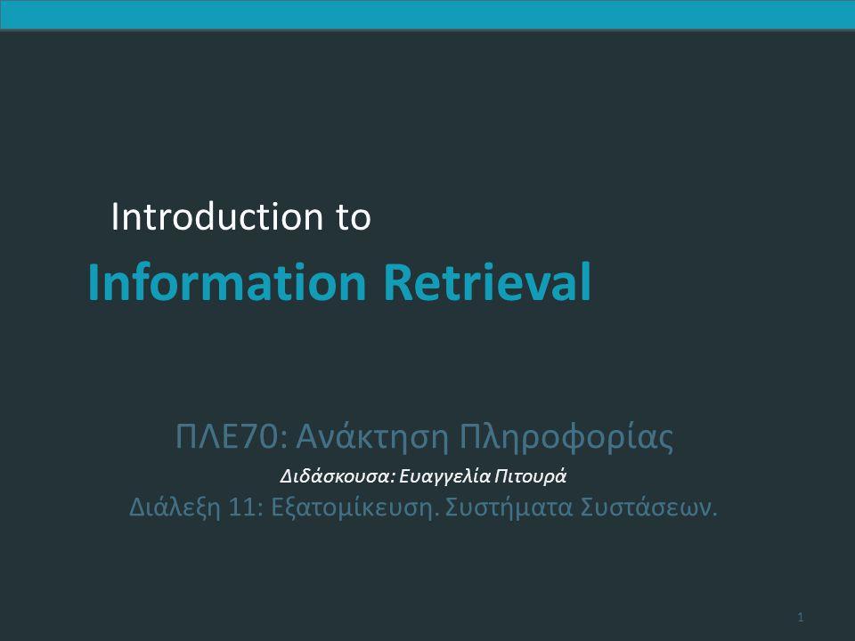 Introduction to Information Retrieval 12 Ερώτημα και Προφίλ ως ξεχωριστά σημεία αναφοράς Προσέγγιση  Εδώ δεν τροποποιείται το αρχικό ερώτημα  Αντίθετα και το ερώτημα και το προφίλ λαμβάνονται ξεχωριστά υπόψη κατά τη διαδικασία της βαθμολόγησης των εγγράφων Θέματα  Πώς να συνδυάσουμε αυτά τα δυο;  Σε ποιο να δώσουμε περισσότερο βάρος και πως; Υπόθεση εργασίας  Έστω ότι η ανάκτηση γίνεται βάσει μιας συνάρτηση απόστασης Dist