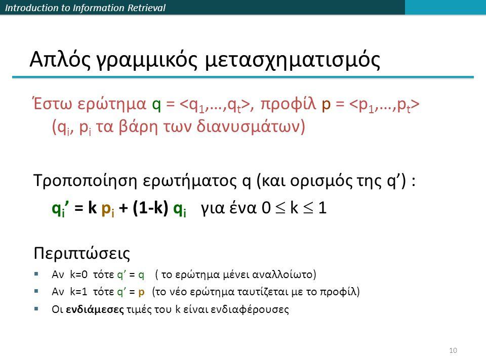 Introduction to Information Retrieval 10 Απλός γραμμικός μετασχηματισμός Έστω ερώτημα q =, προφίλ p = (q i, p i τα βάρη των διανυσμάτων) Τροποποίηση ερωτήματος q (και ορισμός της q') : q i ' = k p i + (1-k) q i για ένα 0  k  1 Περιπτώσεις  Αν k=0 τότε q' = q ( το ερώτημα μένει αναλλοίωτο)  Αν k=1 τότε q' = p (το νέο ερώτημα ταυτίζεται με το προφίλ)  Οι ενδιάμεσες τιμές του k είναι ενδιαφέρουσες