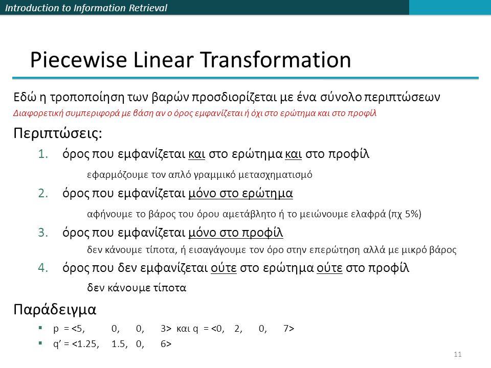 Introduction to Information Retrieval 11 Piecewise Linear Transformation Εδώ η τροποποίηση των βαρών προσδιορίζεται με ένα σύνολο περιπτώσεων Διαφορετική συμπεριφορά με βάση αν ο όρος εμφανίζεται ή όχι στο ερώτημα και στο προφίλ Περιπτώσεις: 1.όρος που εμφανίζεται και στο ερώτημα και στο προφίλ εφαρμόζουμε τον απλό γραμμικό μετασχηματισμό 2.όρος που εμφανίζεται μόνο στο ερώτημα αφήνουμε το βάρος του όρου αμετάβλητο ή το μειώνουμε ελαφρά (πχ 5%) 3.όρος που εμφανίζεται μόνο στο προφίλ δεν κάνουμε τίποτα, ή εισαγάγουμε τον όρο στην επερώτηση αλλά με μικρό βάρος 4.όρος που δεν εμφανίζεται ούτε στο ερώτημα ούτε στο προφίλ δεν κάνουμε τίποτα Παράδειγμα  p = και q =  q' =