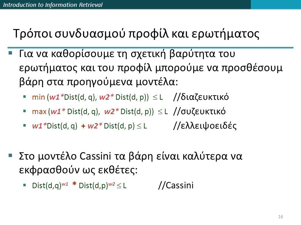 Introduction to Information Retrieval 16  Για να καθορίσουμε τη σχετική βαρύτητα του ερωτήματος και του προφίλ μπορούμε να προσθέσουμ βάρη στα προηγούμενα μοντέλα:  min (w1*Dist(d, q), w2* Dist(d, p))  L //διαζευκτικό  max (w1* Dist(d, q), w2* Dist(d, p))  L //συζευκτικό  w1*Dist(d, q) + w2* Dist(d, p)  L //ελλειψοειδές  Στο μοντέλο Cassini τα βάρη είναι καλύτερα να εκφρασθούν ως εκθέτες:  Dist(d,q) w1 * Dist(d,p) w2  L //Cassini Τρόποι συνδυασμού προφίλ και ερωτήματος