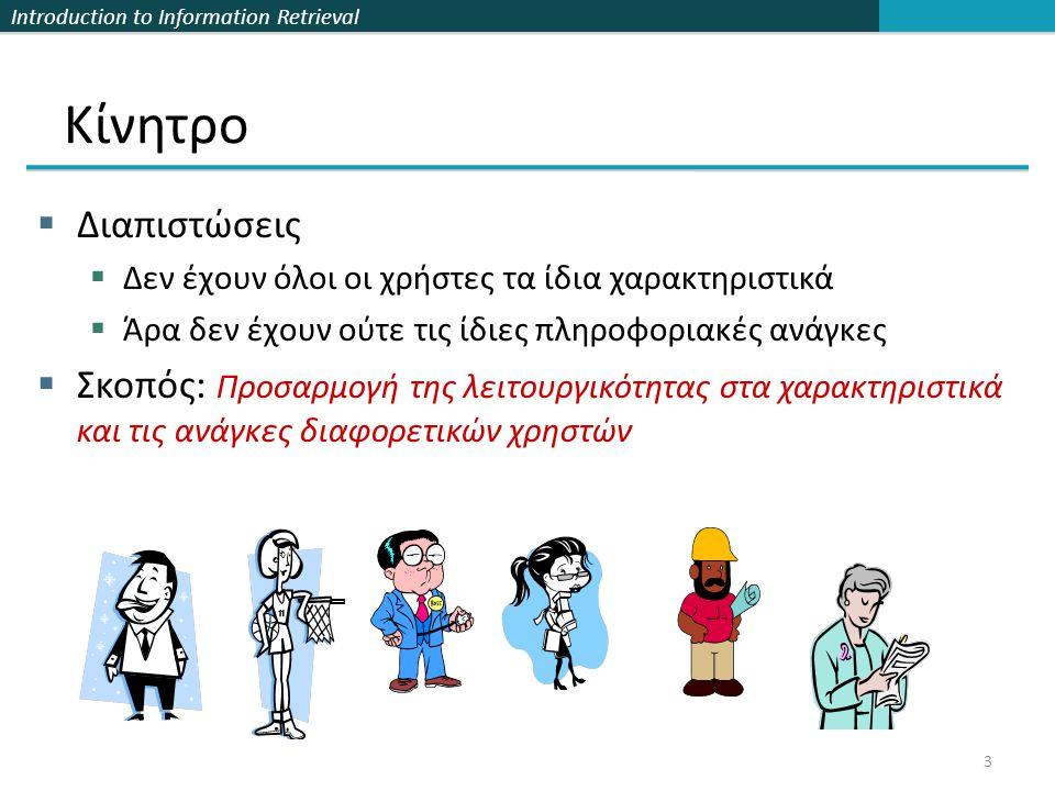 Introduction to Information Retrieval 3 Κίνητρο  Διαπιστώσεις  Δεν έχουν όλοι οι χρήστες τα ίδια χαρακτηριστικά  Άρα δεν έχουν ούτε τις ίδιες πληροφοριακές ανάγκες  Σκοπός: Προσαρμογή της λειτουργικότητας στα χαρακτηριστικά και τις ανάγκες διαφορετικών χρηστών