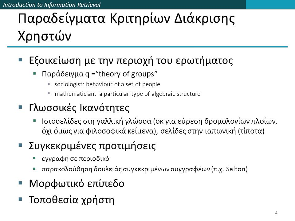 Introduction to Information Retrieval 55 Συνεργατική Επιλογή/Διήθηση: Σύνοψη  Έχει αποδειχθεί χρήσιμη και για τους αγοραστές και για τους πωλητές (e- commerce)  Αδυναμίες: Sparceness & Cold Start  Works well only once a critical mass of preference has been obtained  Need a very large number of consumers to express their preferences about a relatively large number of products.