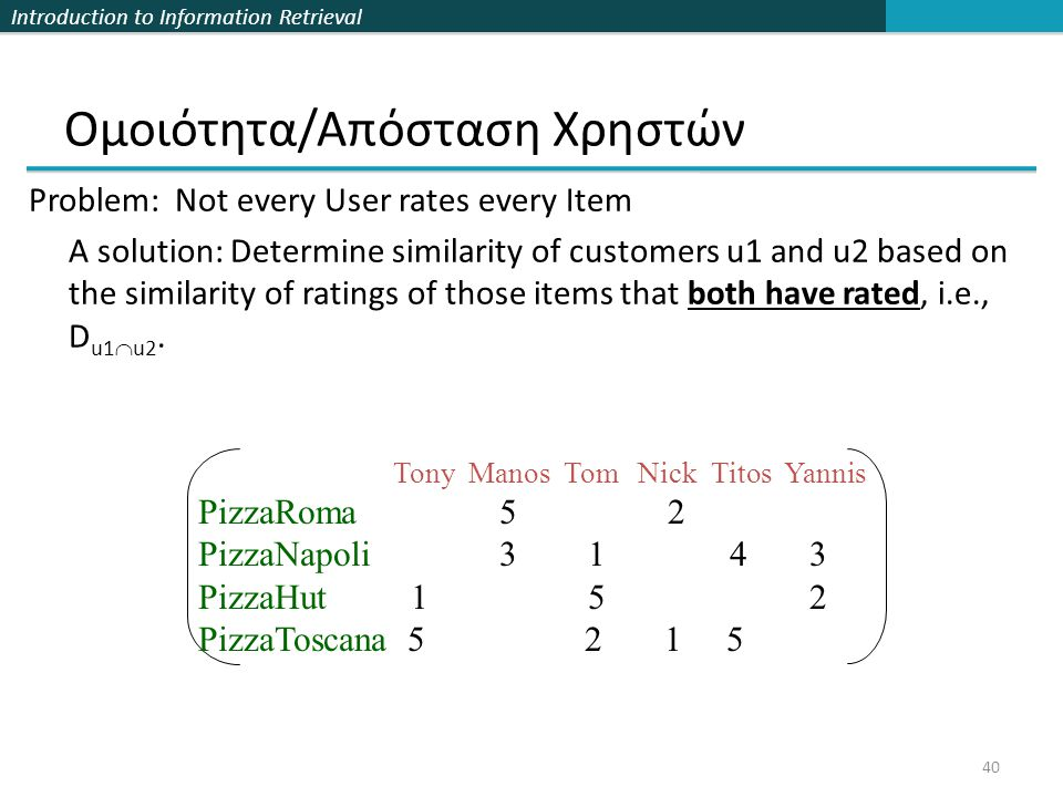 Introduction to Information Retrieval 40 Ομοιότητα/Απόσταση Χρηστών Problem: Not every User rates every Item A solution: Determine similarity of custo