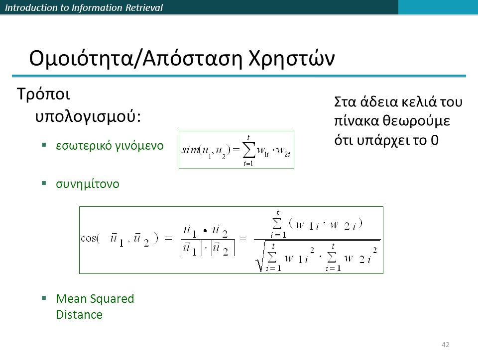 Introduction to Information Retrieval 42 Ομοιότητα/Απόσταση Χρηστών Τρόποι υπολογισμού:  εσωτερικό γινόμενο  συνημίτονο  Mean Squared Distance Στα άδεια κελιά του πίνακα θεωρούμε ότι υπάρχει το 0