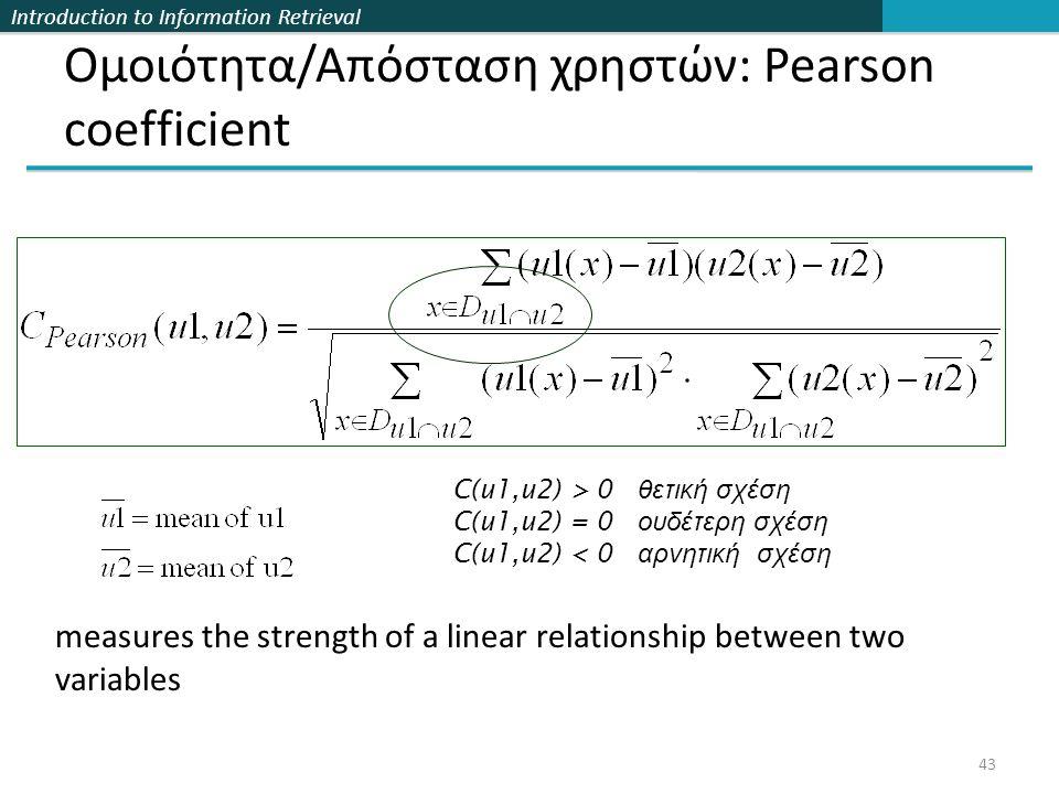 Introduction to Information Retrieval 43 Ομοιότητα/Απόσταση χρηστών: Pearson coefficient C(u1,u2) > 0 θετική σχέση C(u1,u2) = 0 ουδέτερη σχέση C(u1,u2) < 0 αρνητική σχέση measures the strength of a linear relationship between two variables