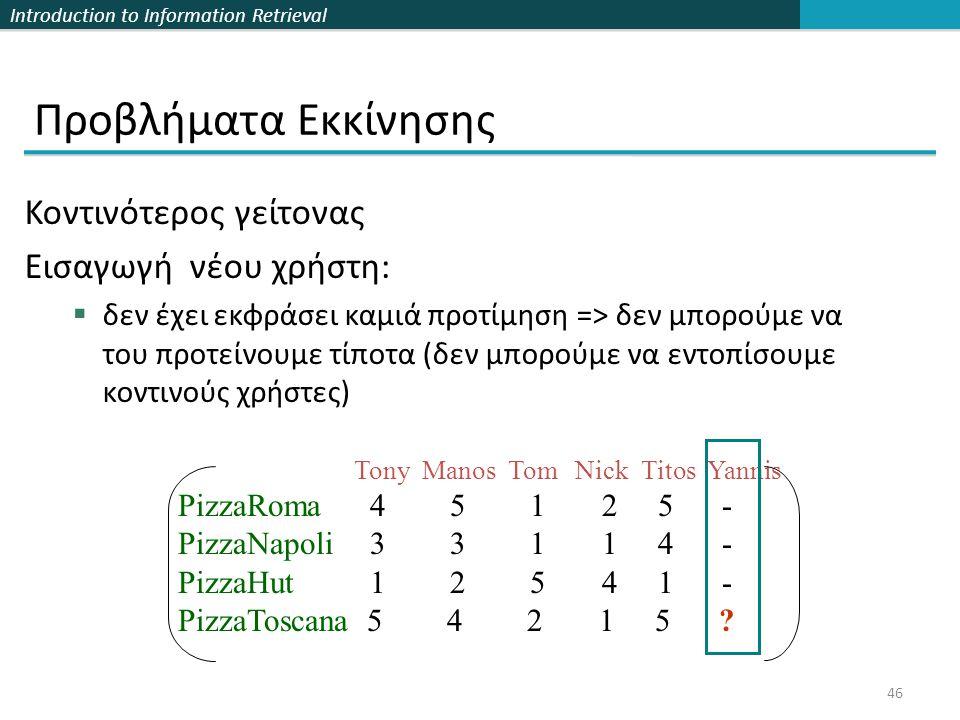 Introduction to Information Retrieval 46 Προβλήματα Εκκίνησης Κοντινότερος γείτονας Εισαγωγή νέου χρήστη:  δεν έχει εκφράσει καμιά προτίμηση => δεν μπορούμε να του προτείνουμε τίποτα (δεν μπορούμε να εντοπίσουμε κοντινούς χρήστες) Tony Manos Tom Nick Titos Yannis PizzaRoma 4 5 1 2 5 - PizzaNapoli 3 3 1 1 4 - PizzaHut 1 2 5 4 1 - PizzaToscana 5 4 2 1 5 ?