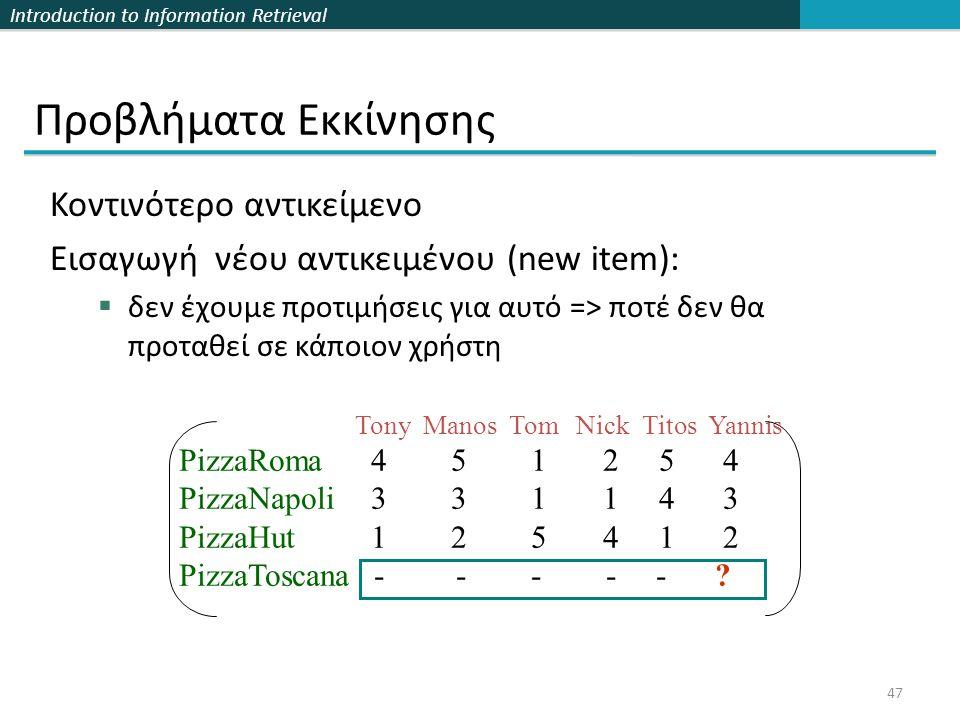 Introduction to Information Retrieval 47 Κοντινότερο αντικείμενο Εισαγωγή νέου αντικειμένου (new item):  δεν έχουμε προτιμήσεις για αυτό => ποτέ δεν θα προταθεί σε κάποιον χρήστη Προβλήματα Εκκίνησης Tony Manos Tom Nick Titos Yannis PizzaRoma 4 5 1 2 5 4 PizzaNapoli 3 3 1 1 4 3 PizzaHut 1 2 5 4 1 2 PizzaToscana - - - - - ?