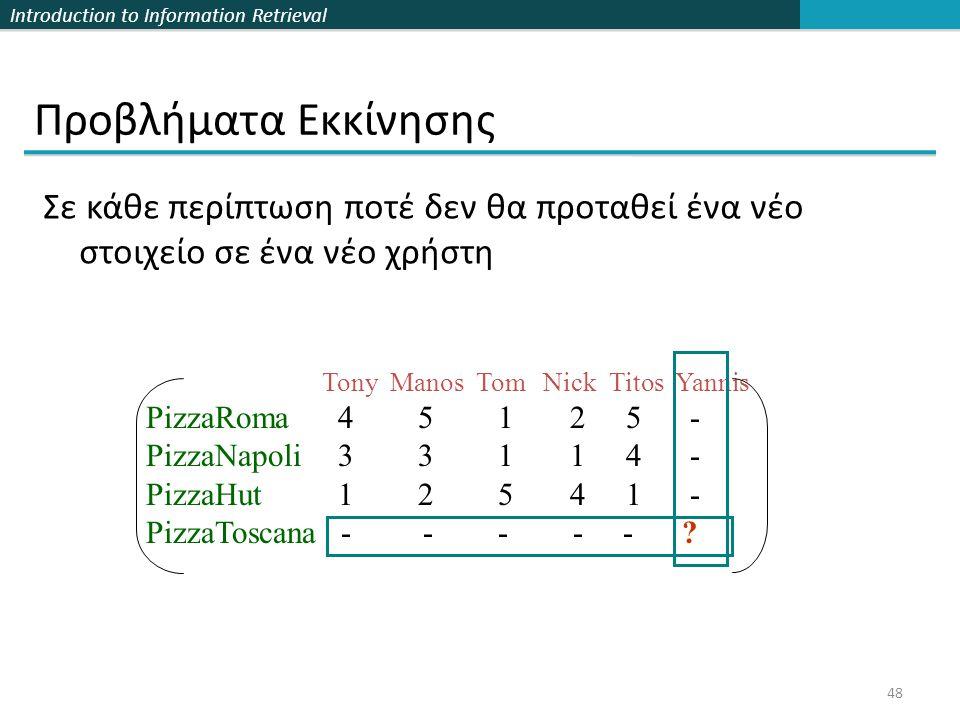 Introduction to Information Retrieval 48 Σε κάθε περίπτωση ποτέ δεν θα προταθεί ένα νέο στοιχείο σε ένα νέο χρήστη Προβλήματα Εκκίνησης Tony Manos Tom Nick Titos Yannis PizzaRoma 4 5 1 2 5 - PizzaNapoli 3 3 1 1 4 - PizzaHut 1 2 5 4 1 - PizzaToscana - - - - - ?